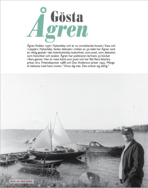 """Första sidan ur temahelheten om Gösta Ågren. Svartvit bild på Ågren vid en hamn med en segelbåt i bakgrunden. Texten lyder: """"Gösta Ågren föddes 1936 i Nykarleby och är nu omväxlande bosatt i Vasa och i Lippjärv, Nykarleby. Sedan debuten i mitten av 50-talet har Ågren varit en viktig gestalt i det österbottniska kulturlivet, som poet, som debattör, som historiker och essäist. Ågren har publicerat närmare 50 böcker i flera genrer. Han är mest känd som poet och har fått flera litterära priser, bl.a. Finlandiapriset 1988 och Dan Anderson-priset 1995. Många är bekanta med hans motto: 'Oroa dig inte. Det ordnar sig aldrig.'"""""""